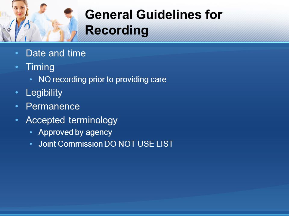 General Guidelines for Recording Date and time Timing NO recording prior to providing care Legibility Permanence Accepted terminology Approved by agen