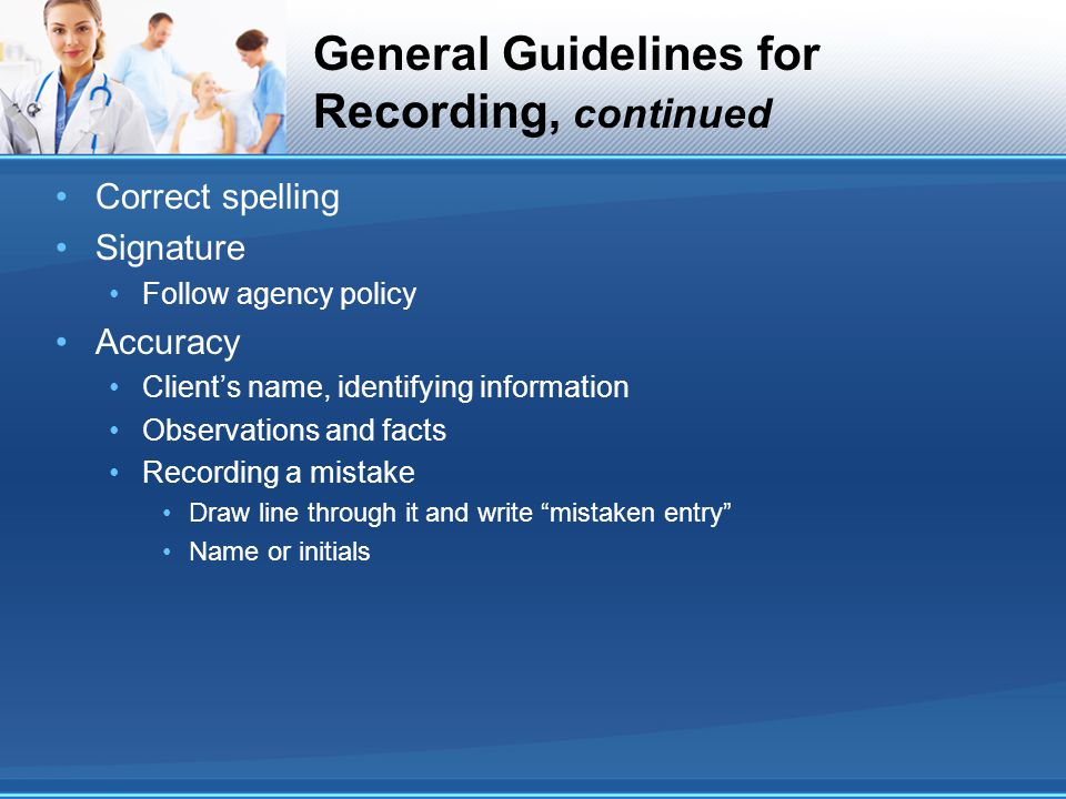 General Guidelines for Recording, continued Correct spelling Signature Follow agency policy Accuracy Client's name, identifying information Observatio