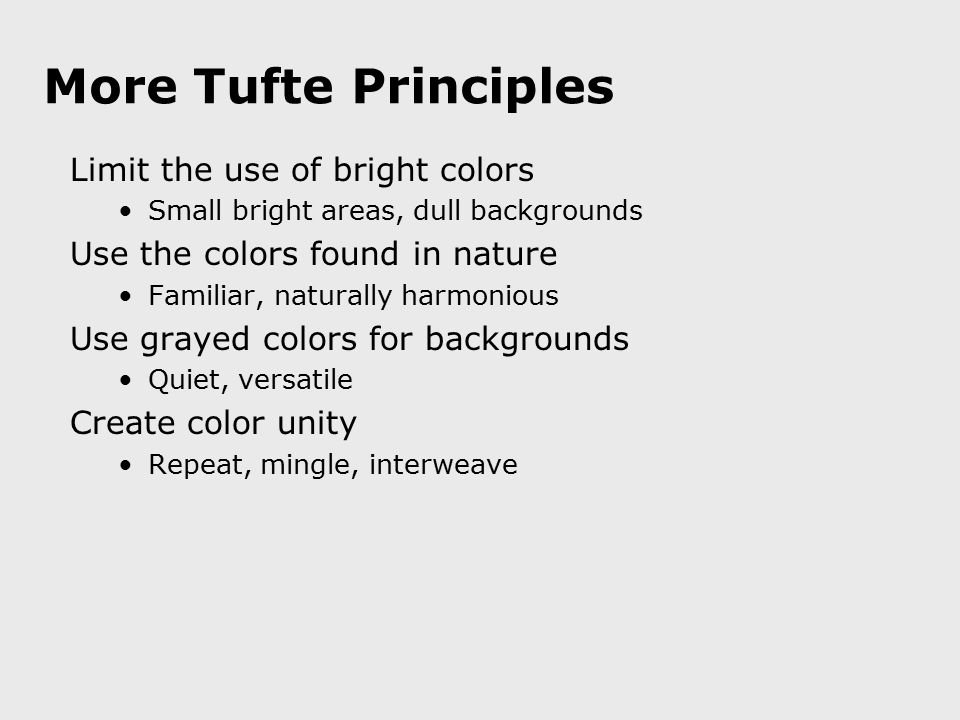 More Tufte Principles Limit the use of bright colors Small bright areas, dull backgrounds Use the colors found in nature Familiar, naturally harmoniou