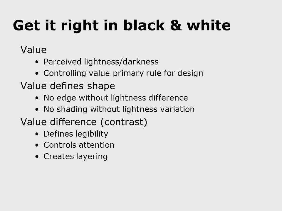 Get it right in black & white Value Perceived lightness/darkness Controlling value primary rule for design Value defines shape No edge without lightne