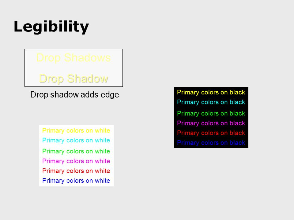 Legibility Drop Shadows Drop Shadow Drop shadow adds edge Primary colors on black Primary colors on white