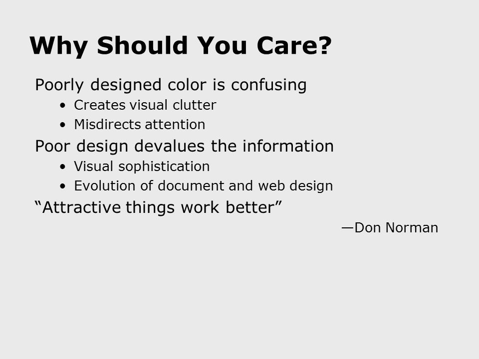 Why Should You Care? Poorly designed color is confusing Creates visual clutter Misdirects attention Poor design devalues the information Visual sophis
