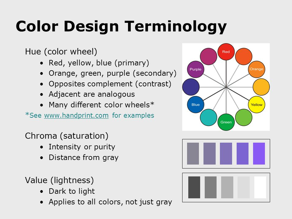 Color Design Terminology Hue (color wheel) Red, yellow, blue (primary) Orange, green, purple (secondary) Opposites complement (contrast) Adjacent are