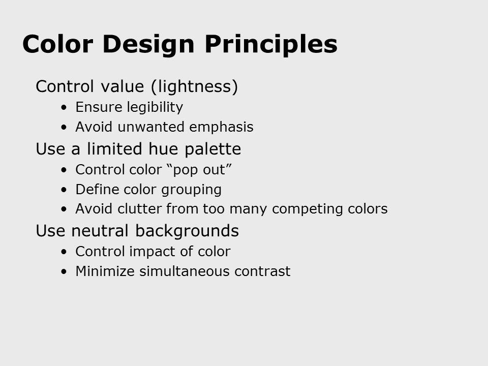 "Color Design Principles Control value (lightness) Ensure legibility Avoid unwanted emphasis Use a limited hue palette Control color ""pop out"" Define c"