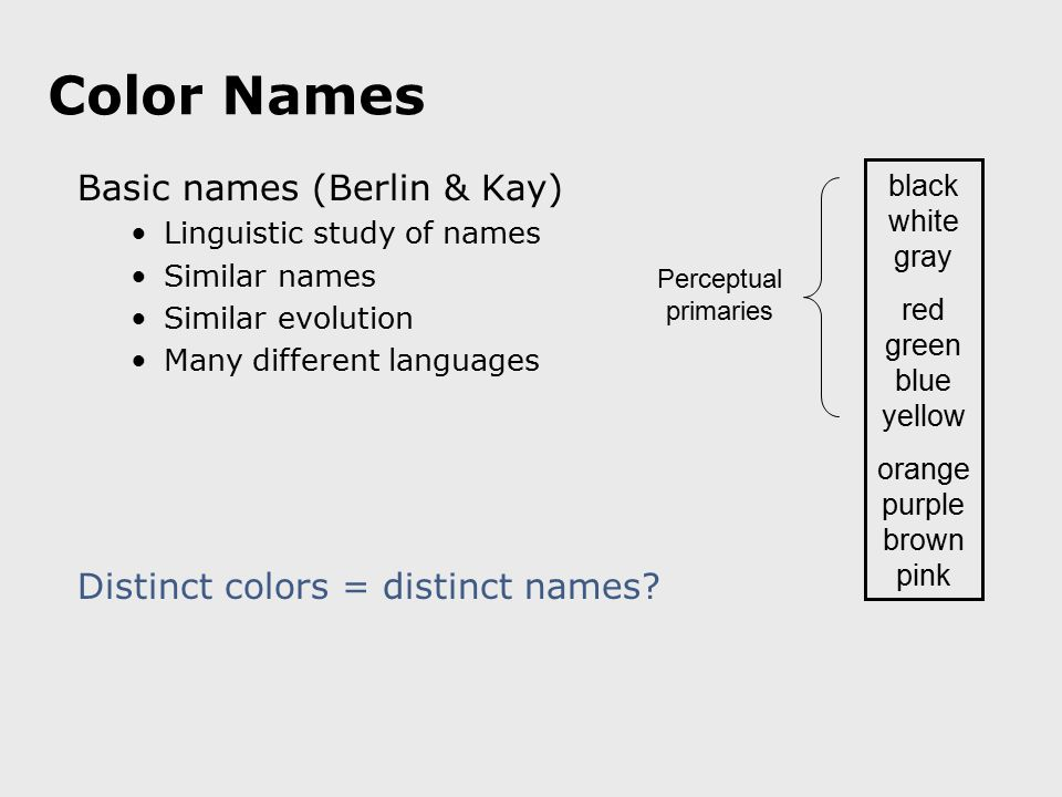 Color Names Basic names (Berlin & Kay) Linguistic study of names Similar names Similar evolution Many different languages black white gray red green b