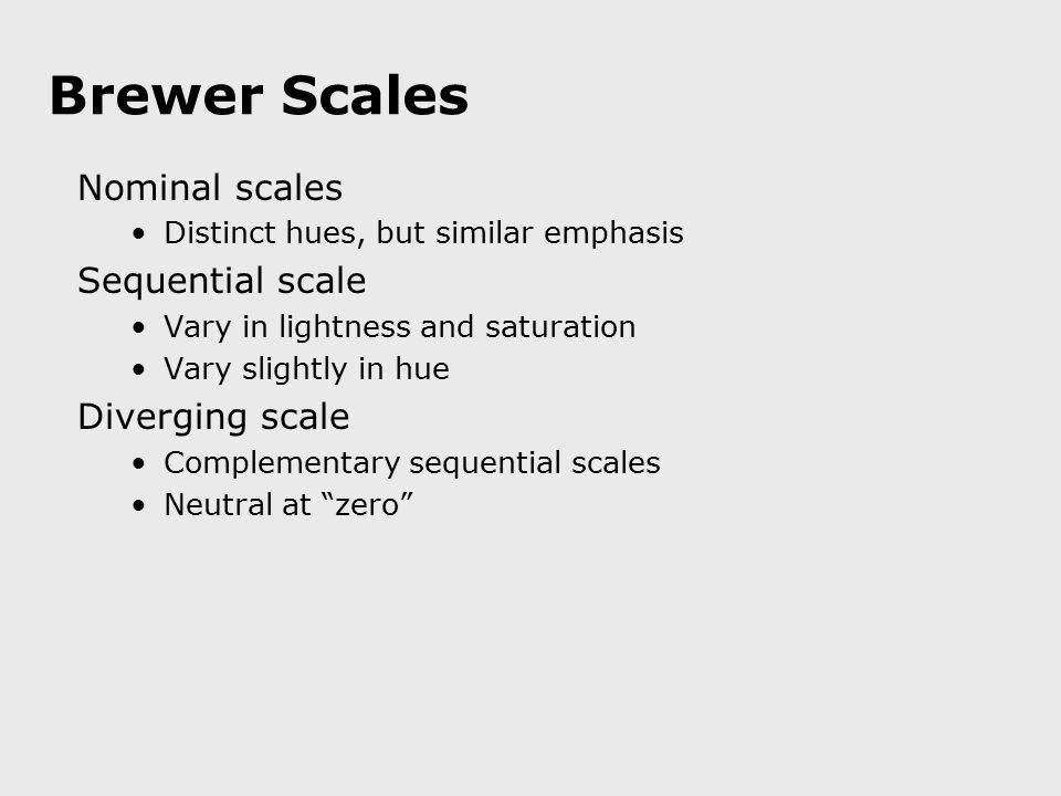 Brewer Scales Nominal scales Distinct hues, but similar emphasis Sequential scale Vary in lightness and saturation Vary slightly in hue Diverging scal