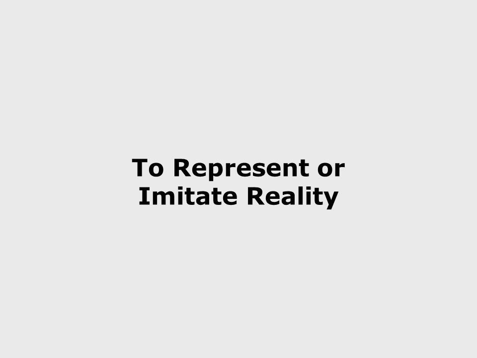 To Represent or Imitate Reality