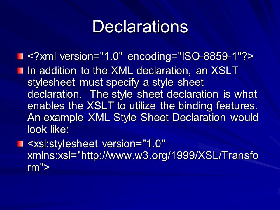 Declarations In addition to the XML declaration, an XSLT stylesheet must specify a style sheet declaration.