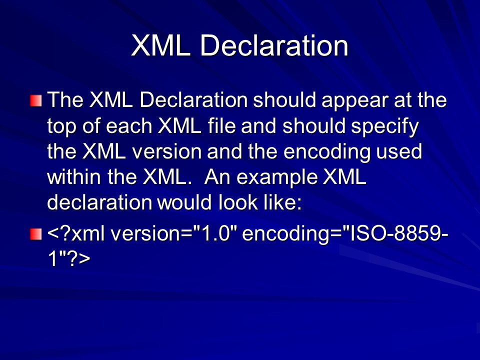XML Declaration The XML Declaration should appear at the top of each XML file and should specify the XML version and the encoding used within the XML.