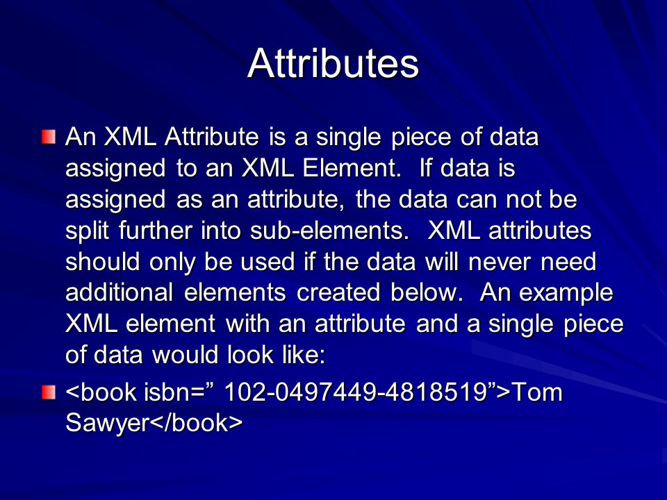 Attributes An XML Attribute is a single piece of data assigned to an XML Element.