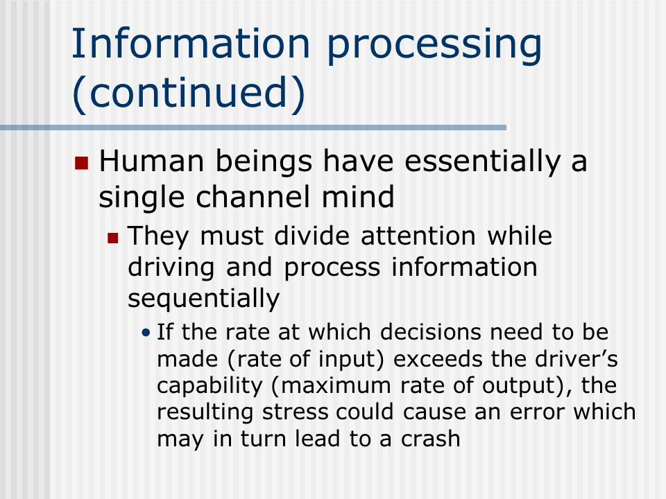 Information processing (continued) Human beings have essentially a single channel mind They must divide attention while driving and process information sequentially If the rate at which decisions need to be made (rate of input) exceeds the driver's capability (maximum rate of output), the resulting stress could cause an error which may in turn lead to a crash
