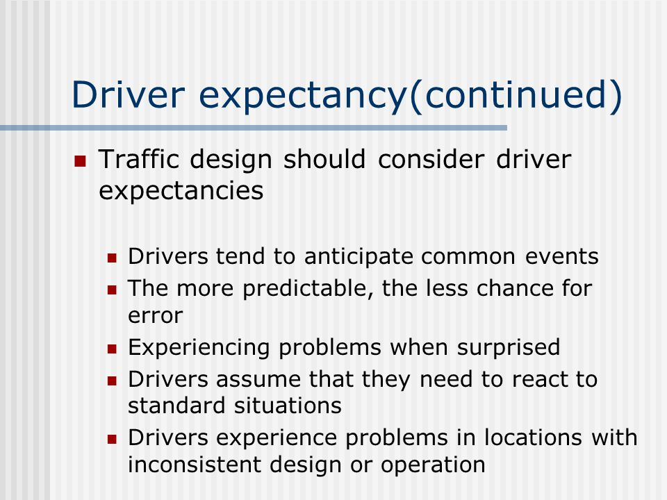Driver expectancy(continued) Traffic design should consider driver expectancies Drivers tend to anticipate common events The more predictable, the less chance for error Experiencing problems when surprised Drivers assume that they need to react to standard situations Drivers experience problems in locations with inconsistent design or operation