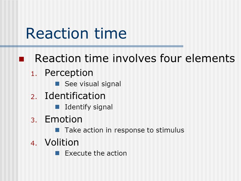 Reaction time Reaction time involves four elements 1.