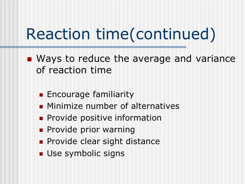 Reaction time(continued) Ways to reduce the average and variance of reaction time Encourage familiarity Minimize number of alternatives Provide positive information Provide prior warning Provide clear sight distance Use symbolic signs