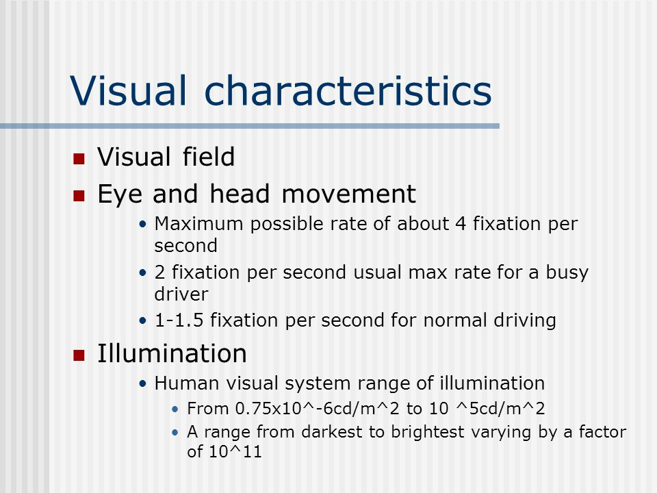 Visual characteristics Visual field Eye and head movement Maximum possible rate of about 4 fixation per second 2 fixation per second usual max rate for a busy driver 1-1.5 fixation per second for normal driving Illumination Human visual system range of illumination From 0.75x10^-6cd/m^2 to 10 ^5cd/m^2 A range from darkest to brightest varying by a factor of 10^11