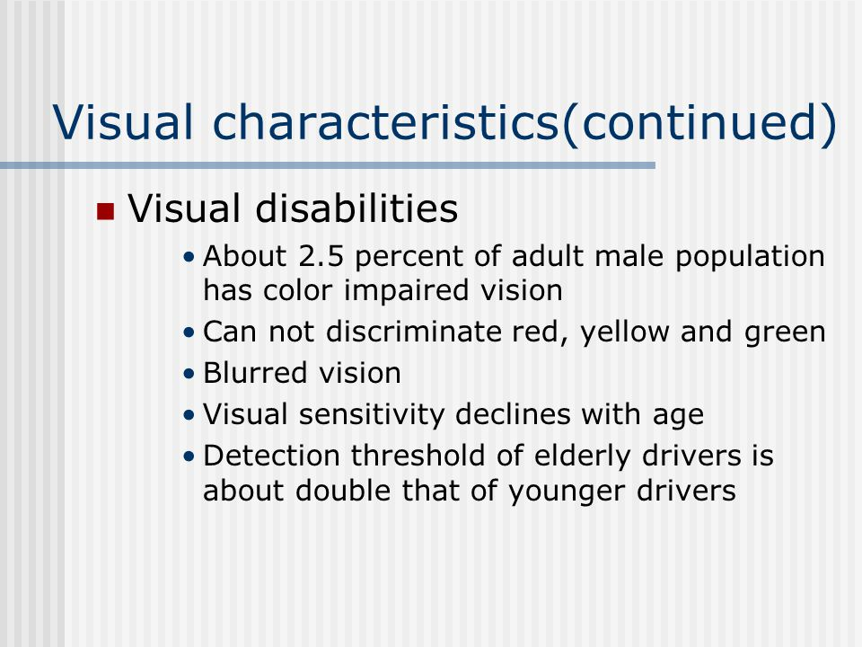 Visual characteristics(continued) Visual disabilities About 2.5 percent of adult male population has color impaired vision Can not discriminate red, yellow and green Blurred vision Visual sensitivity declines with age Detection threshold of elderly drivers is about double that of younger drivers