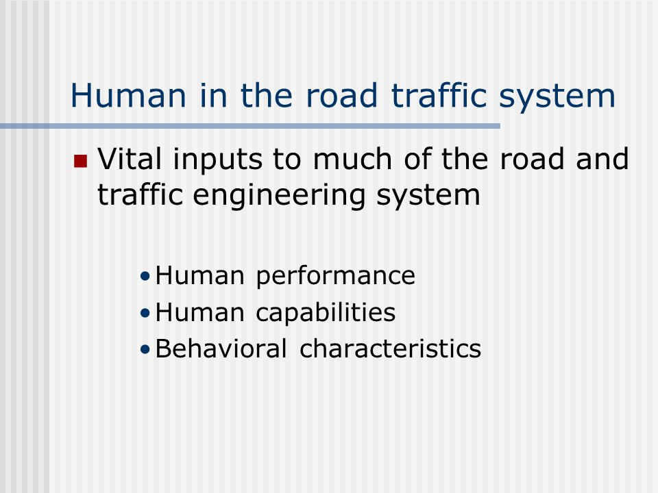 Human in the road traffic system Vital inputs to much of the road and traffic engineering system Human performance Human capabilities Behavioral characteristics