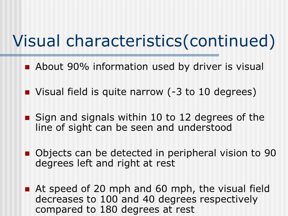 Visual characteristics(continued) About 90% information used by driver is visual Visual field is quite narrow (-3 to 10 degrees) Sign and signals within 10 to 12 degrees of the line of sight can be seen and understood Objects can be detected in peripheral vision to 90 degrees left and right at rest At speed of 20 mph and 60 mph, the visual field decreases to 100 and 40 degrees respectively compared to 180 degrees at rest