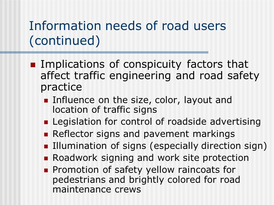 Information needs of road users (continued) Implications of conspicuity factors that affect traffic engineering and road safety practice Influence on the size, color, layout and location of traffic signs Legislation for control of roadside advertising Reflector signs and pavement markings Illumination of signs (especially direction sign) Roadwork signing and work site protection Promotion of safety yellow raincoats for pedestrians and brightly colored for road maintenance crews