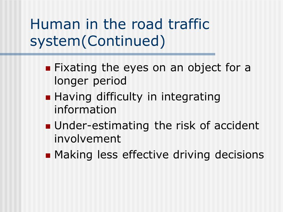 Human in the road traffic system(Continued) Fixating the eyes on an object for a longer period Having difficulty in integrating information Under-estimating the risk of accident involvement Making less effective driving decisions