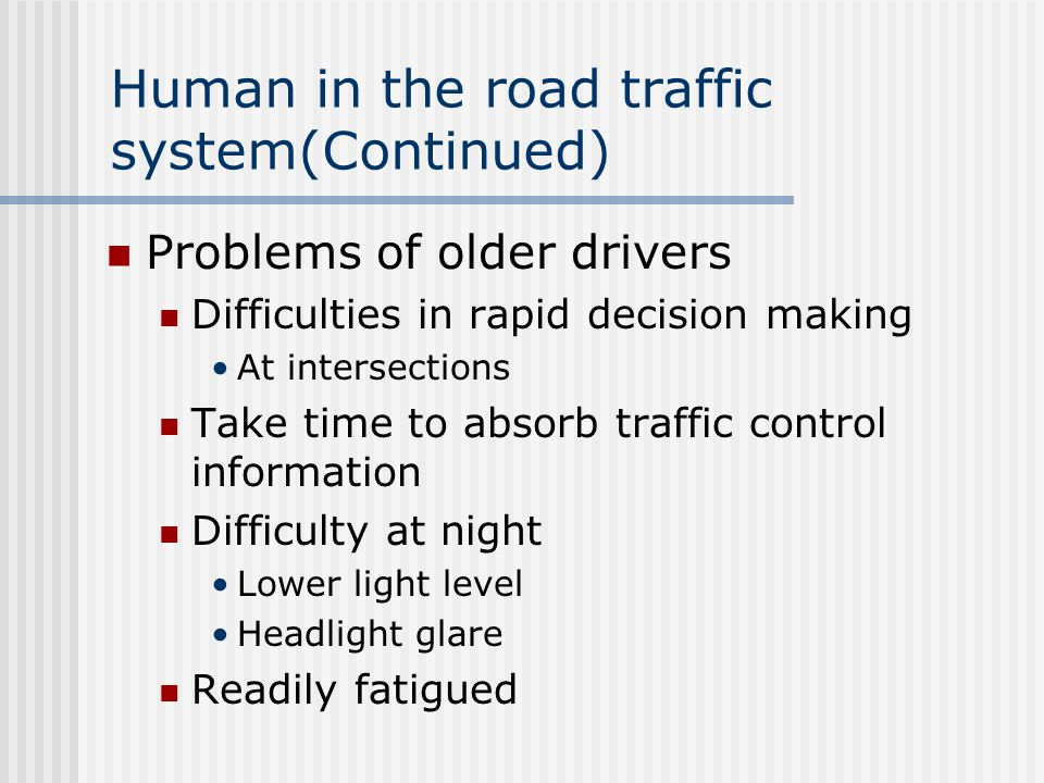 Human in the road traffic system(Continued) Problems of older drivers Difficulties in rapid decision making At intersections Take time to absorb traffic control information Difficulty at night Lower light level Headlight glare Readily fatigued