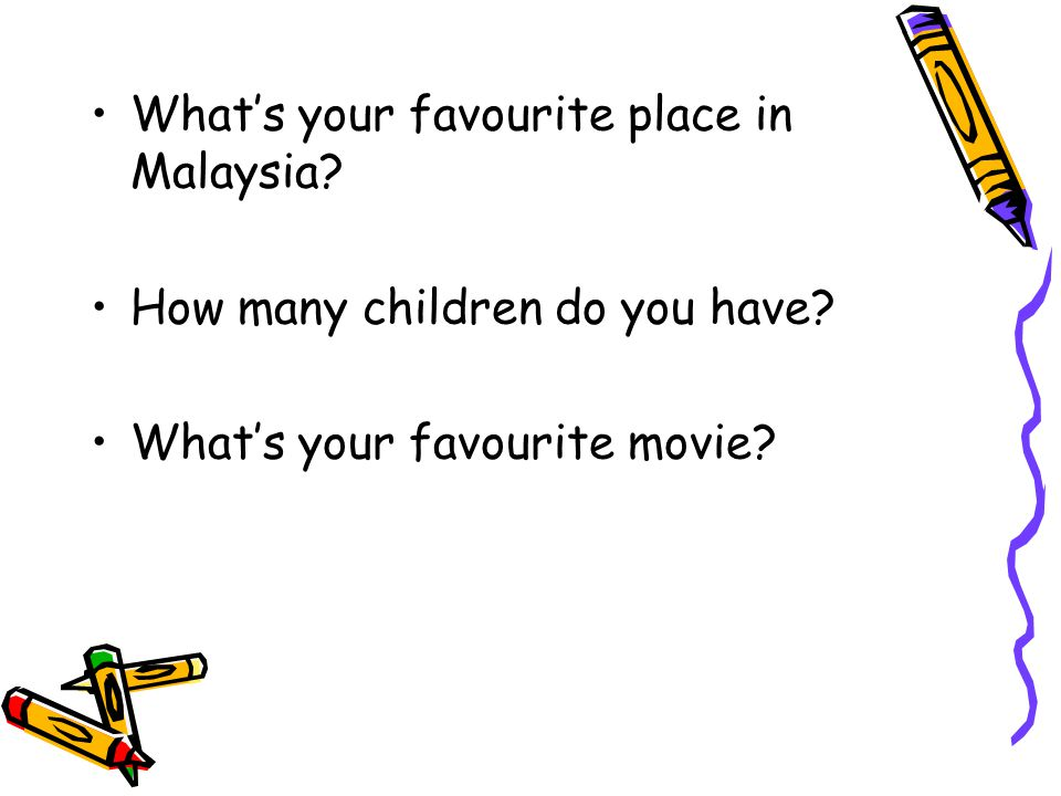 What's your favourite place in Malaysia. How many children do you have.