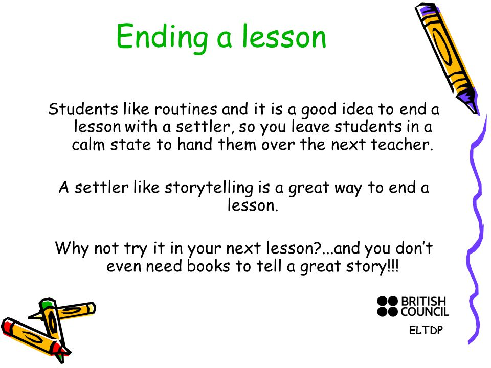 Ending a lesson Students like routines and it is a good idea to end a lesson with a settler, so you leave students in a calm state to hand them over the next teacher.