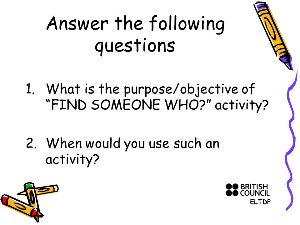 Answer the following questions 1.What is the purpose/objective of FIND SOMEONE WHO activity.