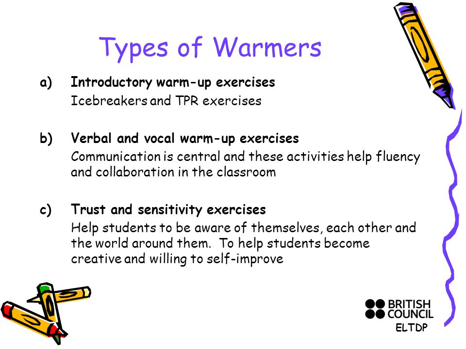 Types of Warmers a)Introductory warm-up exercises Icebreakers and TPR exercises b) Verbal and vocal warm-up exercises Communication is central and these activities help fluency and collaboration in the classroom c)Trust and sensitivity exercises Help students to be aware of themselves, each other and the world around them.