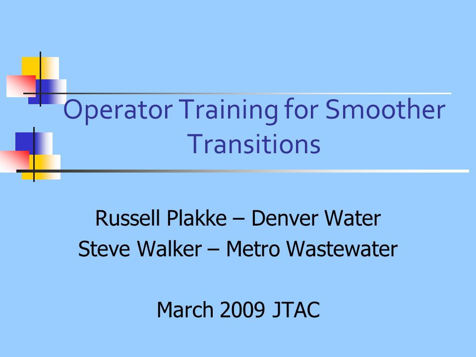 Operator Training for Smoother Transitions Russell Plakke – Denver Water Steve Walker – Metro Wastewater March 2009 JTAC