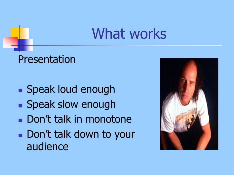 What works Consider your audience Generation Education Younger staff members take in and retain information differently than older staff members Staff trains each other – encourage discussion of key point between the audience Terminology and jargon Explain terms, acronyms and insider words