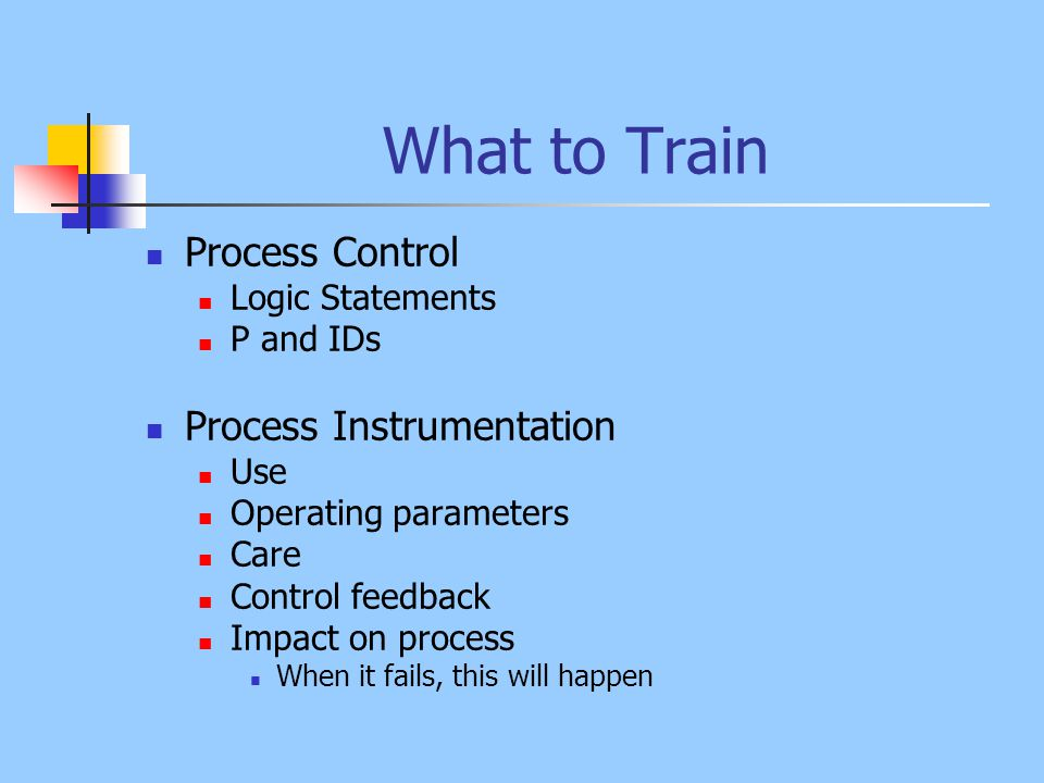 What to Train Process Overview - introduce then drill down General Theory Basic components Projected daily operation How process or equipment is controlled Process Theory Why the upgrade Timing and schedule How this upgrade fits with the rest of the facility Expected Output