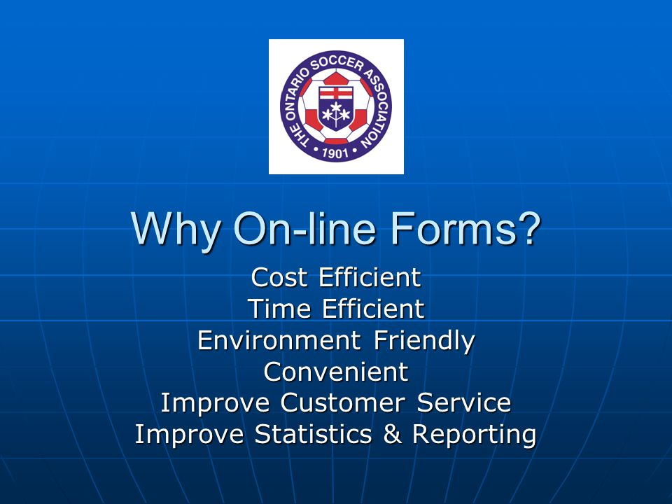 Why On-line Forms? Cost Efficient Time Efficient Environment Friendly Convenient Improve Customer Service Improve Statistics & Reporting