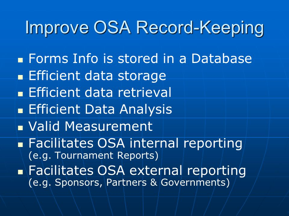 Improve OSA Record-Keeping Forms Info is stored in a Database Efficient data storage Efficient data retrieval Efficient Data Analysis Valid Measuremen