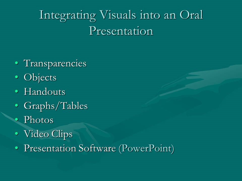 Integrating Visuals into an Oral Presentation TransparenciesTransparencies ObjectsObjects HandoutsHandouts Graphs/TablesGraphs/Tables PhotosPhotos Video ClipsVideo Clips Presentation Software (PowerPoint)Presentation Software (PowerPoint)