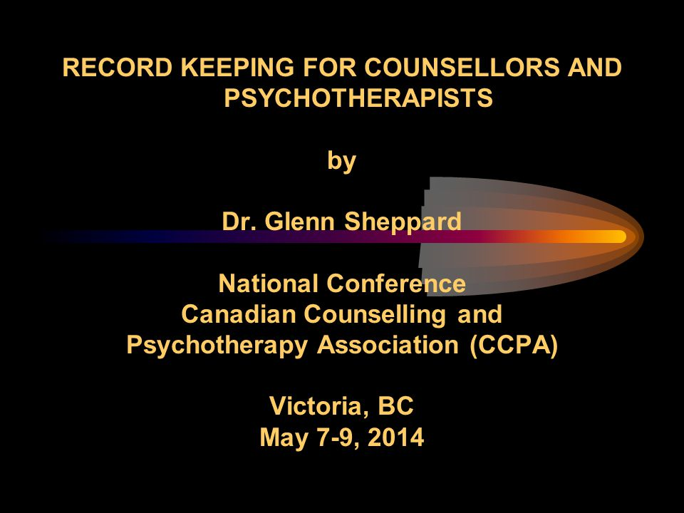 RECORD KEEPING FOR COUNSELLORS AND PSYCHOTHERAPISTS by Dr. Glenn Sheppard National Conference Canadian Counselling and Psychotherapy Association (CCPA