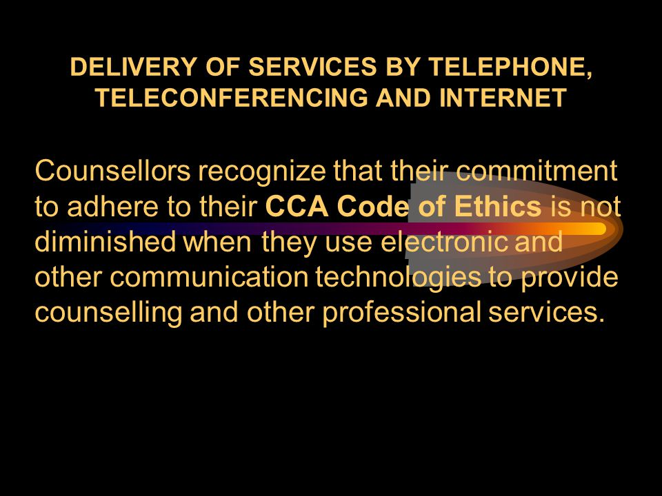 DELIVERY OF SERVICES BY TELEPHONE, TELECONFERENCING AND INTERNET Counsellors recognize that their commitment to adhere to their CCA Code of Ethics is