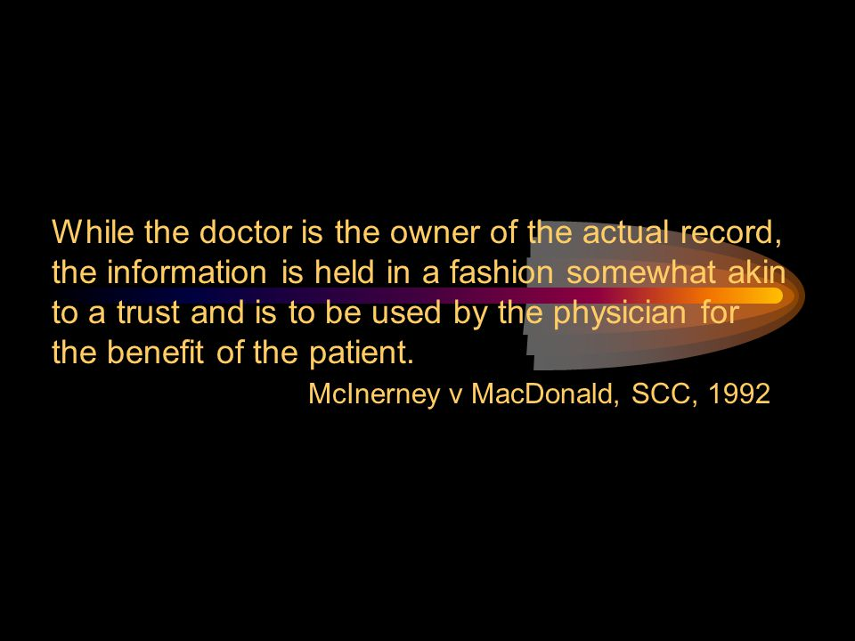 While the doctor is the owner of the actual record, the information is held in a fashion somewhat akin to a trust and is to be used by the physician f