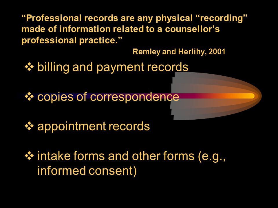 """Professional records are any physical ""recording"" made of information related to a counsellor's professional practice."" Remley and Herlihy, 2001  bi"