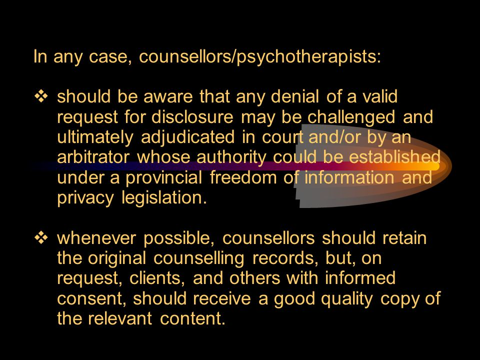 In any case, counsellors/psychotherapists:  should be aware that any denial of a valid request for disclosure may be challenged and ultimately adjudi