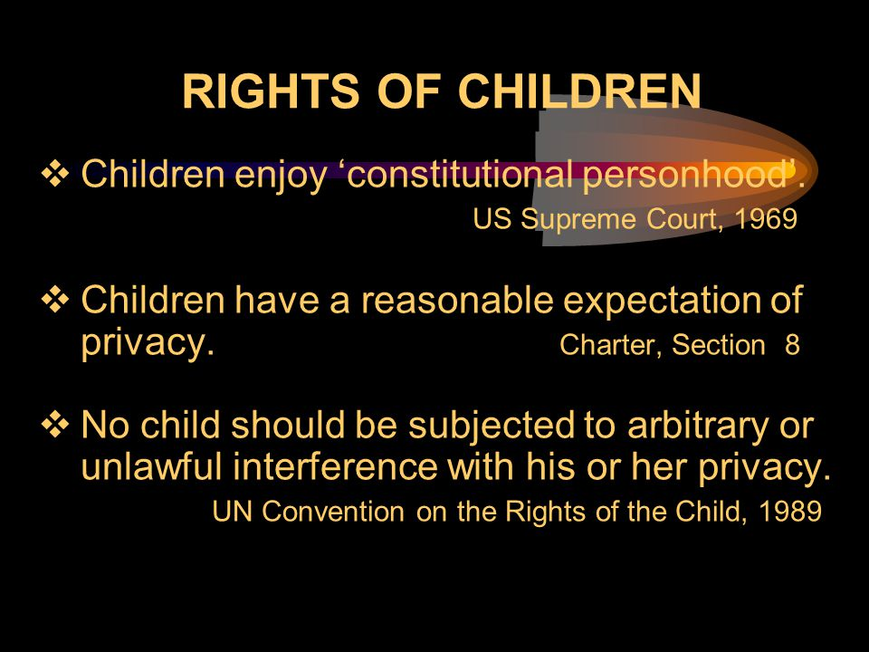 RIGHTS OF CHILDREN  Children enjoy 'constitutional personhood'. US Supreme Court, 1969  Children have a reasonable expectation of privacy. Charter,