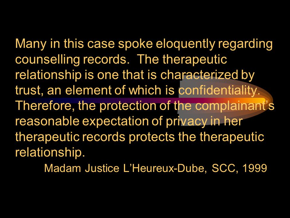 Many in this case spoke eloquently regarding counselling records. The therapeutic relationship is one that is characterized by trust, an element of wh