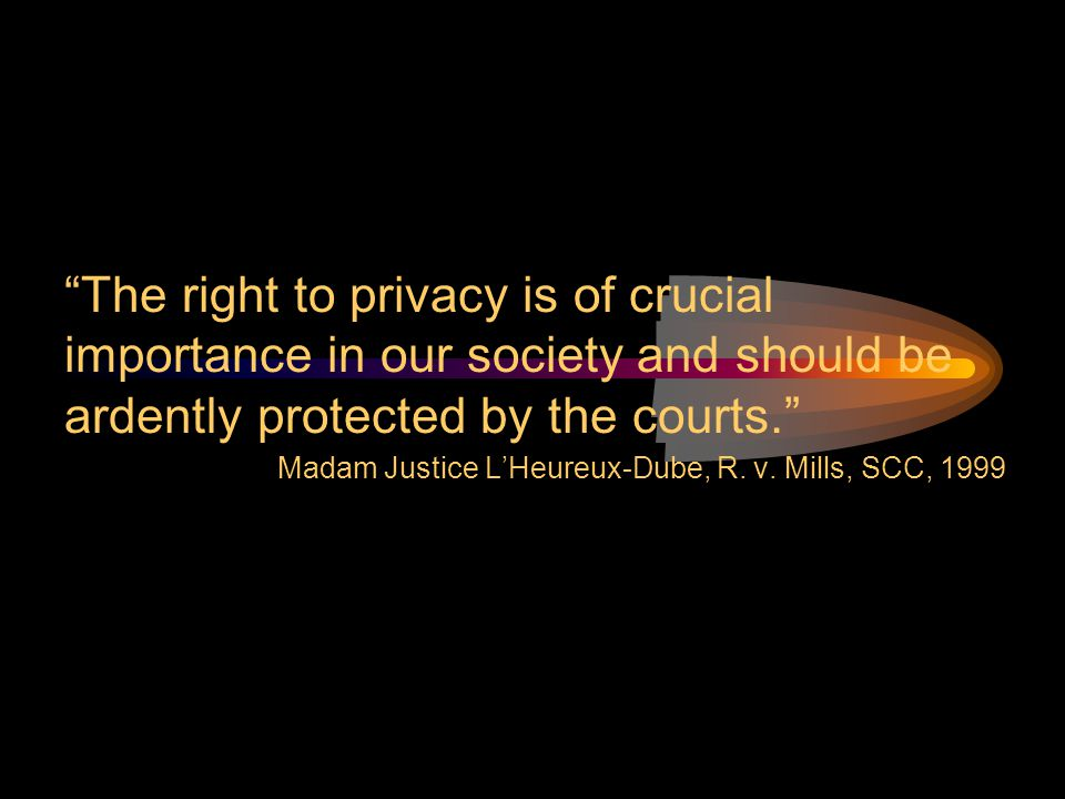 """The right to privacy is of crucial importance in our society and should be ardently protected by the courts."" Madam Justice L'Heureux-Dube, R. v. Mil"