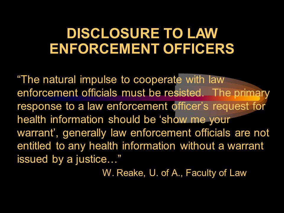 "DISCLOSURE TO LAW ENFORCEMENT OFFICERS ""The natural impulse to cooperate with law enforcement officials must be resisted. The primary response to a la"