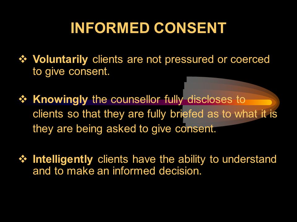 INFORMED CONSENT  Voluntarily clients are not pressured or coerced to give consent.  Knowingly the counsellor fully discloses to clients so that the