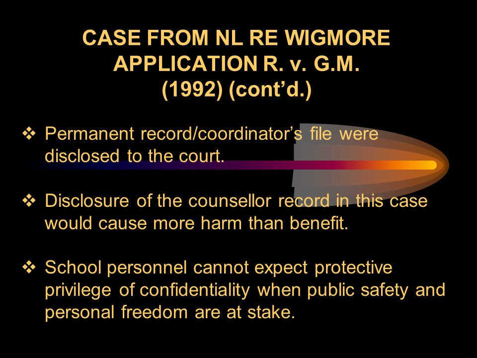 CASE FROM NL RE WIGMORE APPLICATION R. v. G.M. (1992) (cont'd.)  Permanent record/coordinator's file were disclosed to the court.  Disclosure of the