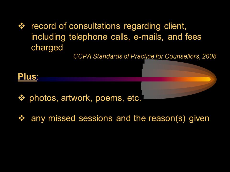  record of consultations regarding client, including telephone calls, e-mails, and fees charged CCPA Standards of Practice for Counsellors, 2008 Plus