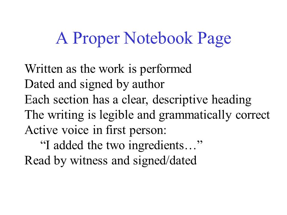 A Proper Notebook Page Written as the work is performed Dated and signed by author Each section has a clear, descriptive heading The writing is legible and grammatically correct Active voice in first person: I added the two ingredients… Read by witness and signed/dated