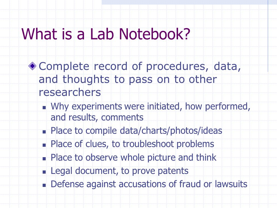 What is a Lab Notebook? Complete record of procedures, data, and thoughts to pass on to other researchers Why experiments were initiated, how performe