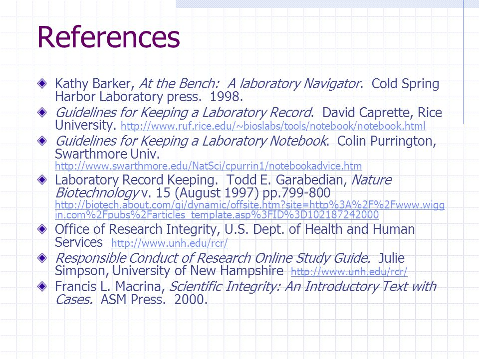 References Kathy Barker, At the Bench: A laboratory Navigator. Cold Spring Harbor Laboratory press. 1998. Guidelines for Keeping a Laboratory Record.
